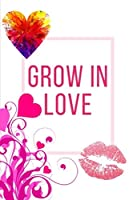 Grow In Love Workbook: Ideal and Perfect Gift for Grow In Love Workbook | Best Love Gift for Loved Ones | Gift Workbook and Notebook about Grow In Love | Happy Grow In Love Workbook for Loving Couple,  Husband, Wife, Boyfriend, Girlfriend and Parents