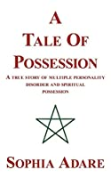 A Tale of Possession: A True Story of Multiple Personality Disorder and Spiritual Possession