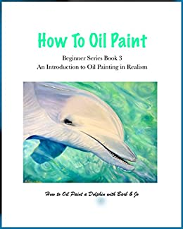 How to Oil Paint: How to Oil Paint a Dolphin (Beginner Series Book 3) by [Newton, Barbara]