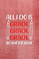 All I Do Is Grade Grade Grade No Matter What: All Purpose 6x9 Blank Lined Notebook Journal Way Better Than A Card Trendy Unique Gift Red Texture Teacher
