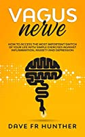 Vagus Nerve: How To Access The Most Important Switch Of Your Life With Simple Exercises Against Inflammation, Anxiety And Depression