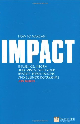 Download How to make an IMPACT: Influence, inform and impress with your reports, presentations, business documents, charts and graphs (Financial Times Series) 0273713329