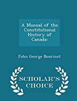 A Manual of the Constitutional History of Canada: - Scholar's Choice Edition