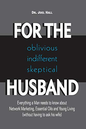 Download FOR THE (oblivious/indifferent/skeptical) HUSBAND: Everything a Man needs to know about Network Marketing, Essential Oils, and Young Living 1775339602