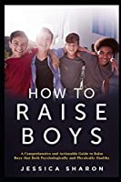 How to Raise Boys: A Comprehensive and Actionable Guide to raise Boys that both psychologically and physically healthy