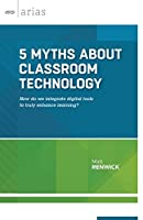 5 Myths about Classroom Technology: How do we integrate digital tools to truly enhance learning? (ASCD Arias)