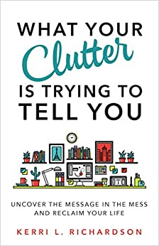 What Your Clutter Is Trying to Tell You: Uncover the Message in the Mess and Reclaim Your Life by [Richardson, Kerri L.]