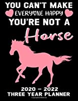 You Can't Make Everyone Happy You're Not A Horse 2020 - 2022 Three Year Planner: Horse Calendar Notebook - Appointment Organizer Journal - Weekly - Monthly - Yearly