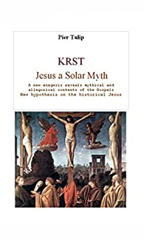 KRST - Jesus a Solar Myth: A new exegesis explores mythical and allegorical contents of the Gospels by [Tulip, Pier]