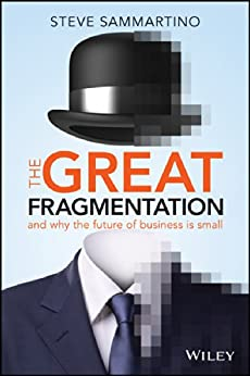 The Great Fragmentation: And Why the Future of Business is Small by [Sammartino, Steve]