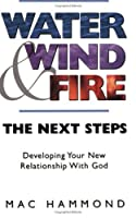 Water, Wind And Fire: Developing Your New Relationship W/ God