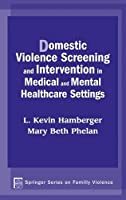 Domestic Violence Screening And Intervention In Medical And Mental Healthcare Settings (Springer Series on Family Violence)
