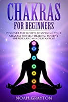 Chakras For Beginners: Discover the Secrets to Opening Your Chakras For Self-Healing, Positive Energies and Mind Expansion