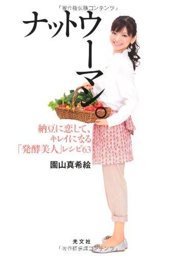 ナットウーマン。―納豆に恋して、キレイになる「発酵美人」レシピ63