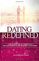 DATING REDEFINED: YOUR PRACTICAL CHRISTIAN RELATIONSHIP GUIDE BEFORE COURTSHIP