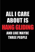 All I Care About is Hang Gliding and Like Maybe Three People: Blank Lined 6x9 Hang Gliding Passion and Hobby Journal/Notebooks for passionate people or as Gift for the ones who eat, sleep and live it forever.