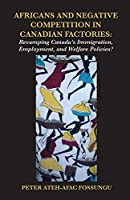 Africans and Negative Competition in Canadian Factories: Revamping Canadaís Immigration, Employment, and Welfare Policies?