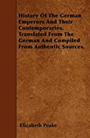 History of the German Emperors and Their Contemporaries. Translated from the German and Compiled from Authentic Sources.