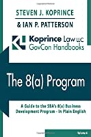 The 8(a) Program: A Comprehensive Guide to the SBA's 8(a) Business Development Program – In Plain English (Koprince Law LLC GovCon Handbooks)