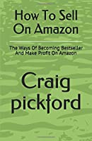 How To Sell On Amazon: The Ways Of Becoming Bestseller And Make Profit On Amazon