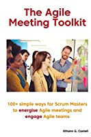 The Agile Meeting Toolkit: 100+ simple ways for Scrum Masters to energise Agile meetings and engage Agile teams