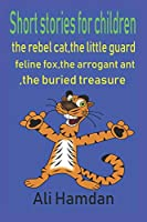 Short stories for children:The rebel cat,The little guard,The buried treasure,Feline Fox ,the arrogant ant: 5 stories for kids,5 best stories for children,cat story,dog story.