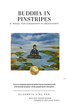 Buddha in Pinstripes:A Model for Leadership in Uncertainty.How to integrate personal performance,business profit and societal progress while preparing for disruption. by [King, Elizabeth]