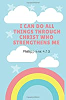 I Can Do All Things Through Christ Who Strengthens Me Philippians 4:13: Christian Notebook, Journal, Diary (110 Pages, Blank, 6 x 9)