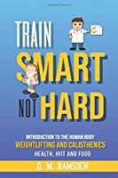 Train Smart Not Hard: Introduction to the human body, fitness, Calisthenics, Cardio, HIIT, Health and Food
