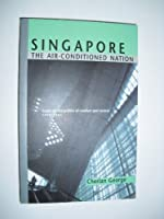 Singapore: The Air-Conditioned Nation Essays on the Politics of Comfort and Control, 1990-2000