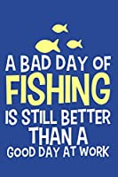 A Bad Day Of Fishing Is Still Better Than A Good Day At Work: Blank Lined Notebook Journal: Fishing Logbook Fishermen Gift for Husband Dad Son Daughter Boyfriend Papa Log 6x9 | 110 Blank  Pages | Plain White Paper | Soft Cover Book