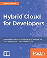 Hybrid Cloud for Developers: Develop and deploy cost-effective applications on the AWS and OpenStack platforms with ease