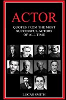 Actor: Quotes from the most successful Actors of all Time.