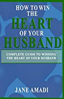 How To Win The Heart Of Your Husband: Complete Guide to Winning The Heart Of Your Husband