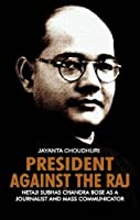 President Against the Raj: Netaji Subhas Chandra Bose as a Journalist and Mass Communicator