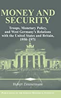 Money and Security: Troops, Monetary Policy, and West Germany's Relations with the United States and Britain, 1950–1971 (Publications of the German Historical Institute)