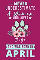Never Underestimate A Woman who Loves Dogs and was Born in April: Dog lover birthday in april,Dog Lovers Journal notebook,Lined notebook.Birthday Gifts to Write In for Dog Lovers.
