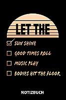 Let The Sun Shine Good Times Roll Music Play Bodies Hit The Floor Notizbuch: 100 Seiten kariert | ca. DIN A5 | Skizzenbuch | Matheheft | Schulheft | Uebungsheft | Geschenk zu Weihnachten oder Geburtstag | Lustige Geschenkidee