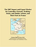 The 2007 Import and Export Market for Umbrellas, Parasols, Walking-Sticks, and Similar Articles, and Their Parts in France