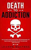 Death to Addiction: The Ultimate Guide on How to Recover and Overcome Life Threatening Problems Without Sacrificing Your Lifestyle