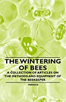 The Wintering of Bees - A Collection of Articles on the Methods and Equipment of the Beekeeper