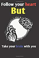 follow your heart but take your brain with you notebook 6×9 100 page gift idea for love for friends