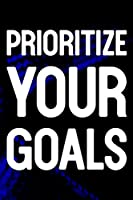 Prioritize Your Goals: Daily Success, Motivation and Everyday Inspiration For Your Best Year Ever, 365 days to more Happiness Motivational Year Long Journal / Daily Notebook / Diary