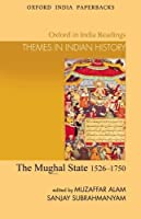 The Mughal State: 1526-1750 (Oxford in India Readings: Them) (Oxford in India Readings: Themes in Indian History) by Muzaffar Alam Sanjay Subrahmanyam(2011-02-17)