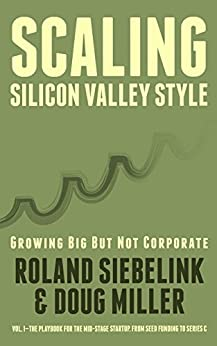 Scaling Silicon Valley Style. Growing Big But not Corporate.: Vol.I—The Playbook for the Mid-Stage Tech Startup. From Seed Funding to Series C. by [Siebelink, Roland, Miller, Doug]