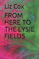 FROM HERE TO THE LYSIE FIELDS