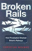 Broken Rails: How Privatisation Wrecked Britain's Railways