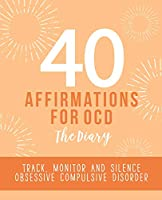 40 Affirmations for OCD - The Diary: Tracking and Analysis of Obsessive Compulsive Disorder Compulsions   New Mental Thought Pattern Creation and Monitoring   Building Self Worth, Confidence and Control Over Negative Thoughts and Impulses