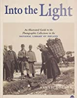 Into the Light: Illustrated Guide to the Photographic Collection in the National Library of Ireland