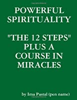 """Powerful Spirituality: """"the 12 Steps"""" Plus A Course in Miracles"""